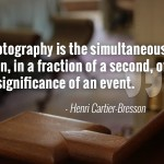 """To me photography is the simultaneous recognition in a fraction of a second of the significance of an event."" - Henri Cartier-Bresson"
