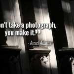 """You dont take a photograph, you make it."" - Ansel Adams"