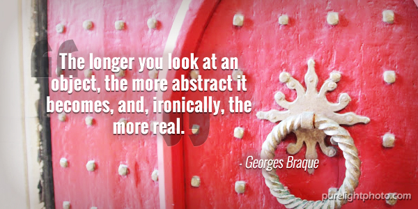 """The longer you look at an object, the more abstract it becomes, and, ironically, the more real."" - Georges Braque"