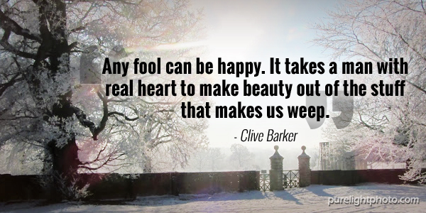 """Any fool can be happy. It takes a man with real heart to make beauty out of the stuff that makes us weep."" - Clive Barker"
