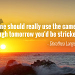 """One should really use the camera as though tomorrow you'd be stricken blind."" - Dorothea Lange"