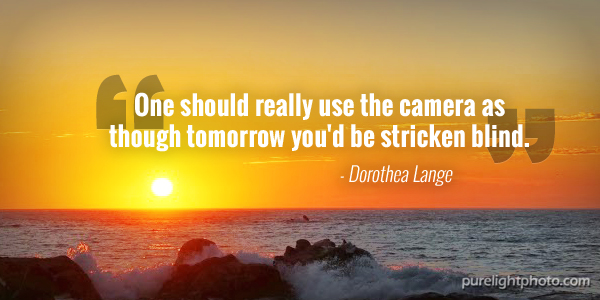 """""""One should really use the camera as though tomorrow you'd be stricken blind."""" - Dorothea Lange"""