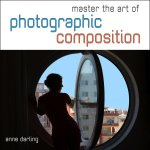 Master the Art of Photographic Composition: How to Create Truly Artistic Photographs in 30 Simple Steps