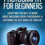 DSLR Photography for Beginners: Everything You Need To Know About Mastering Digital Photography & Capturing The Best Images Of Your Life