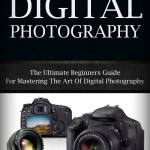Digital Photography For Beginners: The Ultimate Beginners Guide To Mastering The Art of Digital Photography