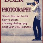 DSLR Photography: Simple tips and tricks how to create stunning photography using your DSLR camera