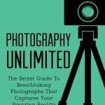 Photography Unlimited: The Secret Guide To Breathtaking Photographs That Captures Your Amazing Reality
