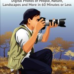Photography: The Ultimate Guide To Creating Amazing Digital Photos of People, Nature, Landscape and More in Sixty Minutes or Less!
