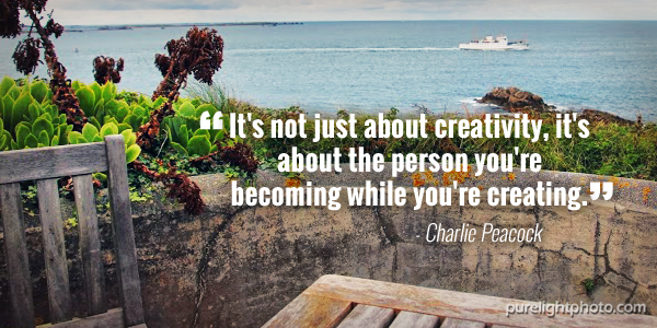 """""""It's not just about creativity, it's about the person you're becoming while you're creating."""" - Charlie Peacock"""