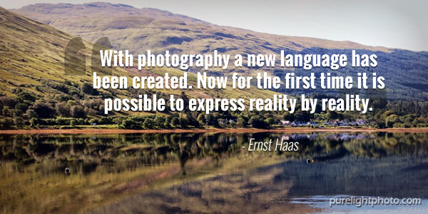 """""""With photography a new language has been created. Now for the first time it is possible to express reality by reality."""" - Ernst Haas"""