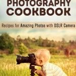 Beginner's Photography Cookbook: Recipes for Amazing Photos with DSLR Camera (Digital Photography Recipes)
