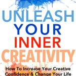 Creativity: How To Increase Your Creative Confidence & Change Your Life (Health Wealth & Happiness Book 41)