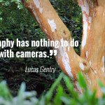 """Photography has nothing to do with cameras."" - Lucas Gentry"