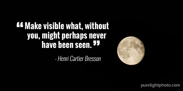 """Make visible what, without you, might perhaps never have been seen."" - Henri Cartier Bresson"