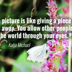 """Taking a picture is like giving a piece of your soul away. You allow other people to see the world through your eyes."" - Katja Michael"