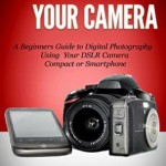 Understand Your Camera: A Beginners Guide to Digital Photography Using Your DSLR Camera, Compact or Smartphone