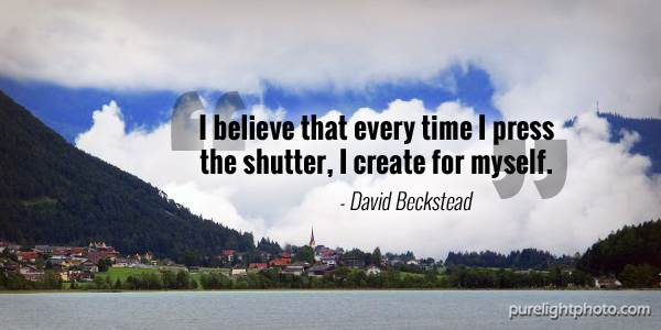 """I believe that every time I press the shutter, I create for myself."" - David Beckstead"
