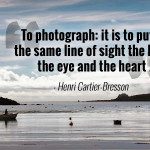 """To photograph: it is to put on the same line of sight the head, the eye and the heart."" - Henri Cartier-Bresson"