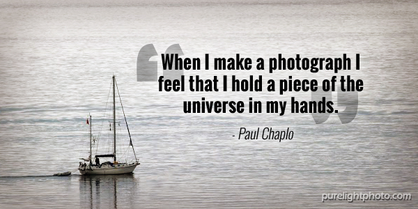 """When I make a photograph I feel that I hold a piece of the universe in my hands."" - Paul Chaplo"