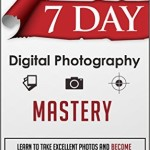 7 Day Digital Photography Mastery - Learn To Take Excellent Photos And Become A Master Photographer In 7 Days Or Less