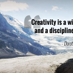 """Creativity is a wild mind and a disciplined eye."" - Dorothy Parker"