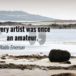 """Every artist was once an amateur."" Ralph Waldo Emerson"