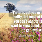 """Pictures put you in front of a reality that most of the times you don't want to see, don't want to know about, don't want to get involved."" - Oliviero Toscani"