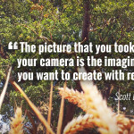 """The picture that you took with your camera is the imagination you want to create with reality."" - Scott Lorenzo"