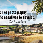 """Life is like photography You need the negatives to develop."" - Ziad K. Abdelnour"