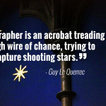 """A photographer is an acrobat treading the high wire of chance, trying to capture shooting stars."" - Guy Le Querrec"