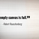 """An empty canvas is full."" - Robert Rauschenberg"