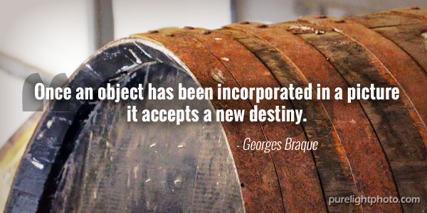 """Once an object has been incorporated in a picture it accepts a new destiny."" - Georges Braque"