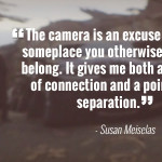 """The camera is an excuse to be someplace you otherwise dont belong. It gives me both a point of connection and a point of separation."" - Susan Meiselas"