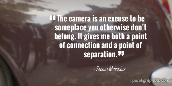 """""""The camera is an excuse to be someplace you otherwise dont belong. It gives me both a point of connection and a point of separation."""" - Susan Meiselas"""
