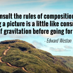 """To consult the rules of composition before making a picture is a little like consulting the law of gravitation before going for a walk."" - Edward Weston"