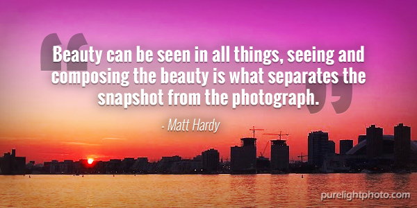 """Beauty can be seen in all things, seeing and composing the beauty is what separates the snapshot from the photograph."" - Matt Hardy"