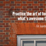 """Practice the art of focusing on what's awesome to you."" - Fer Juaristi"