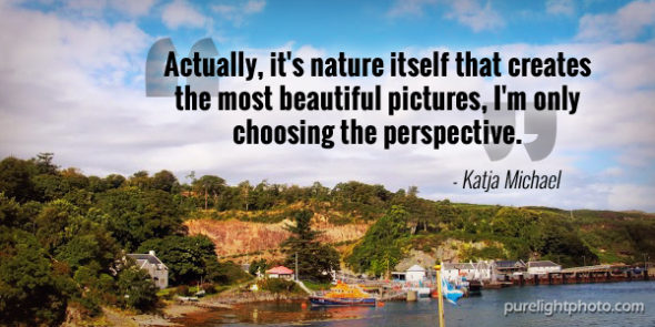 """Actually, it's nature itself that creates the most beautiful pictures, I'm only choosing the perspective."" - Katja Michael"