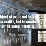"""The object of art is not to reproduce reality, but to create a reality of the same intensity."" - Alberto Giacometti"