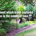 """Any moment which is not captured is loss in the events of time."" - Lailah Gifty Akita"
