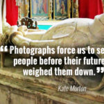 """Photographs force us to see people before their future weighed them down."" - Kate Morton"
