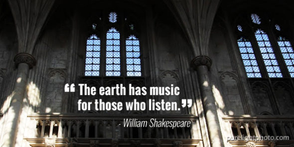 """""""The earth has music for those who listen."""" - William Shakespeare"""