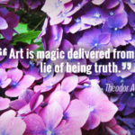 """Art is magic delivered from the lie of being truth."" - Theodor Adorno"