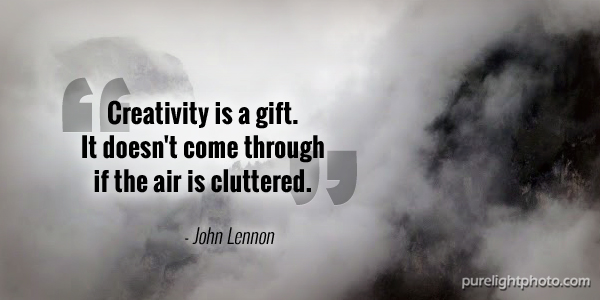 """Creativity is a gift. It doesn't come through if the air is cluttered."" - John Lennon"