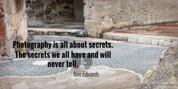 """Photography is all about secrets. The secrets we all have and will never tell."" - Kim Edwards"