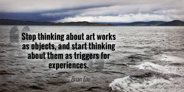 """Stop thinking about art works as objects, and start thinking about them as triggers for experiences."" - Brian Eno"